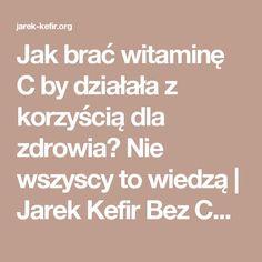 Jak brać witaminę C by działała z korzyścią dla zdrowia? Nie wszyscy to wiedzą   Jarek Kefir Bez Cenzury Kefir, Superfoods, Clean Eating, Remedies, Health, Blog, Gluten, Men, Eat Healthy