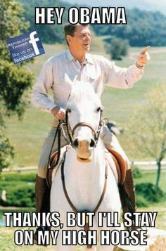 Hey 0bam0, A Real President Is Speaking To You, & He Wouldn't Get Off His High Horse For A Schmuck Like You!