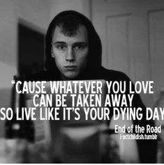 """""""Cause whatever you love can be taken away so live like its your dying day"""""""