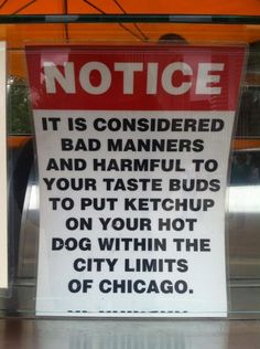 Notice: It is considered bad manners and harmful to your taste buds to put ketchup on your hotdog within the city limits of Chicago.