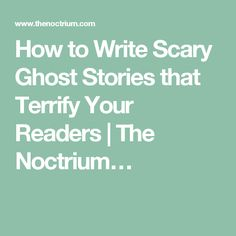 How to Write Scary Ghost Stories that Terrify Your Readers | The Noctrium…
