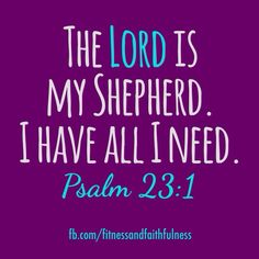 The Lord is my Shepherd. I have all I need.