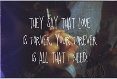 ...they say that love is forever, your forever is all that i need