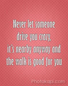 Never let someone drive you crazy, it`s nearby anyway and the walk is good is good for you.