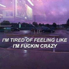 Estou cansado de me sentir como se eu fosse louco, porra.