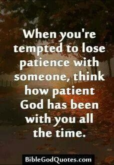 When you're tempted to lose patience with someone, think hoe patient God has been with you all the time.