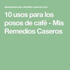 10 usos para los posos de café - Mis Remedios Caseros