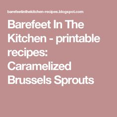 Barefeet In The Kitchen - printable recipes: Caramelized Brussels Sprouts