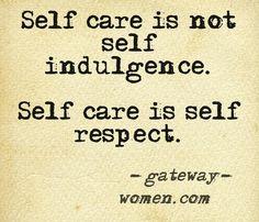 Self care is not self indulgence. Self care is self respect.