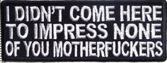I Didn't Come Here To Impress You Funny Motorcycle Biker Vest Patch PAT-2313 - http://weirdthingstobuy.net/i-didnt-come-here-to-impress-you-funny-motorcycle-biker-vest-patch-pat-2313