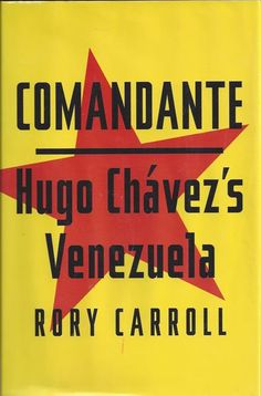 BOOK REVIEW: Comandante: Hugo Chavez's Venezuela by Rory Carroll (Penguin Press) 2013Published by The Penguin Press right before his death in March 2013, Comandante: Hugo Chavez's Venezuela, written by British reporter Rory Carroll, who was assigned to cover Venezuela for The Guardian, takes on the Chavez cult of personality, what made him tick and where he went wrong.