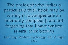 The professor who writes a particularly thick book may be writing it to compensate an inferiority complex. [I am not forgetting that I have written several thick books!) ~Carl Jung, Modern Psychology, Vol. 2, Page 153.