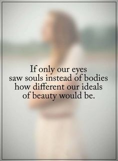 Quotes about Beauty If only our eyes saw souls instead of bodies