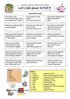 This worksheet contains 18 conversation cards and two matching exercises with money/finance words. The cards can be cut out if desired and be used as conversation questions. Can be used with both young learners and adults (elementary to intermediate).  - ESL worksheets