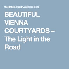 BEAUTIFUL VIENNA COURTYARDS – The Light in the Road