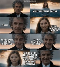 Quote from Doctor Who 11x00 - Clara Oswald: Merry Christmas, Doctor. Twelfth Doctor: Clara! Clara Oswald: Hello, you stupid old man. Twelfth Doctor: You're back! You're in my head. All my memories... are back. Clara Oswald: And don't go forgetting me again, because... quite frankly, that was offensive. Bill Potts: Memories - important, right? │ #DoctorWho #Quotes