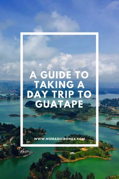 A Guide to Taking a Day Trip to Guatape