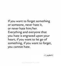 If you want to forget something or someone, never hate it, or never hate him/her. Everything and everyone that you hate is engraved upon your heart; if you want to let go of something, if you want to forget, you cannot hate. ~C. JoyBell C