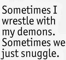 Sometimes I wrestle with my demons. Sometimes we just snuggle ..