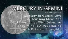 Communication is very important to Gemini, who are known for their interest in education and keeping an open mind. That's why Mercury in Gemini love discussing ideas and philosophies with others. Their mind is always racing with different thoughts, and they need to express those things to the entire world.