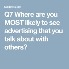 Q7 Where are you MOST likely to see advertising that you talk about with others?