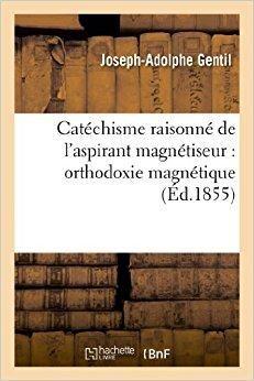 Télécharger Catéchisme raisonné de l'aspirant magnétiseur : orthodoxie magnétique Gratuit