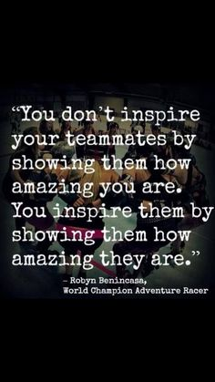 """""""You don't inspire your teammates by showing them how amazing you are. You inspire them by showing them how amazing they are."""" - Robyn Benincasa"""
