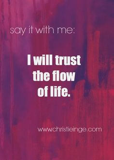 Say it with me: I will trust the flow of life.