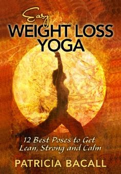 Easy Weight Loss Yoga: 12 Best Poses to Get Lean, Strong, and Calm by Patricia Bacall