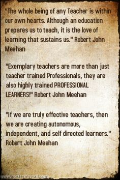 """If we are truly effective teachers, then we are creating autonomous, independent, and self directed learners."""" Robert John Meehan"""