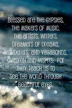 Blessed are the gypsies, the makers of music, the artists, writers, dreamer of dreams, wanderers and vagabonds, children and misfits. For they teach us to see the world through beautiful eyes #quote