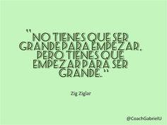 """""""No tienes que ser grande para empezar, pero tienes que empezar para ser grande."""" Zig Ziglar"""