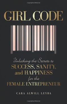 Girl Code: Unlocking the Secrets to Success, Sanity, and Happiness for the Female Entrepreneur: Cara Alwill Leyba: 9780692492604: Amazon.com: Books