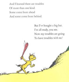 and i learned there are troubles of more than one kind. some come from ahead and some come from behind. but i've bought a big bat. i'm all ready, you see! now my troubles are going to have trouble with me! - dr. seuss