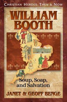 William Booth: Soup, Soap, and Salvation (Christian Heroes: Then  Now) by Janet Benge. $7.73. 208 pages. Publisher: YWAM Publishing (July 11, 2012)