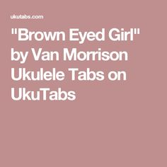 """Brown Eyed Girl"" by Van Morrison Ukulele Tabs on UkuTabs"