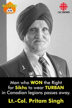 #BlessedToBeSikh Lt.-Col. Pritam Singh- Man who WON the Right for Sikhs to wear TURBAN in Canadian legions passes away. A prominent figure in the Sikh-Canadian community who fought and won a high profile battle to allow Sikhs wearing turbans into Royal Canadian Legions, has died.95-year-old Lt.-Col. Pritam Singh Jauhal passed away peacefully in Surrey over the weekend. Read more : http://barusahib.org/…/man-who-won-the-right-for-sikhs-to-…/ Share and Spread !