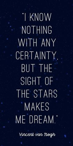 """""""I know nothing with any certainty, but the sight of the stars makes me dream.""""  ~ Vincent van Gogh"""