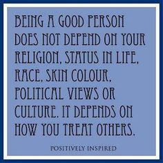 Being a good person does not depend on your religion, status in life, race, skin colour, political views or culture.  It depends on how you treat others.