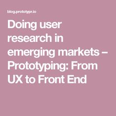 Doing user research in emerging markets – Prototyping: From UX to Front End