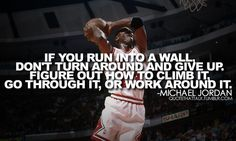 If you run into a wall, don't turn around and give up.  Figure out how to climb it,, go through it, or work around it - Michael Jordan