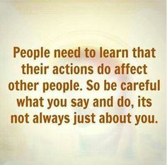 Choose your words and actions carefully as not to hurt others.