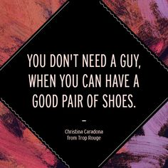 You don't need a guy when you have a good pair of shoes. #quotes #justsayin