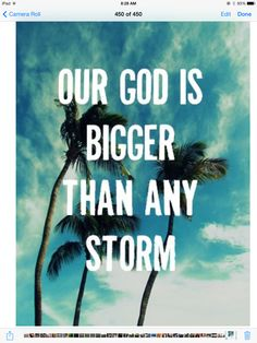 This is very true my god is bigger than anything not just a storm anything.