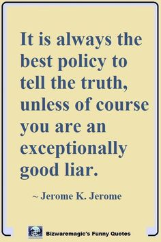 It is always the best policy to tell the truth, unless of course you are an exceptionally good liar. ~ Jerome K. Jerome. Click The Pin For More Funny Quotes. Share the Cheer - Please Re-Pin. #funny #funnyquotes #quotes #quotestoliveby #dailyquote #joke #jerome