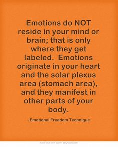 Emotions do NOT reside in your mind or brain; that is only where they get labeled. Emotions originate in your heart and the solar plexus area (stomach area), and they manifest in other parts of your body.