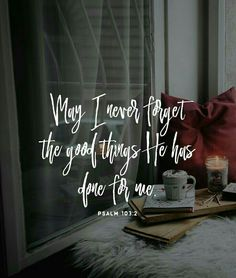 May I never forget the good things he has done for me.