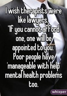 """I wish therapists were like lawyers.  """"If you cannot afford one, one will be appointed to you.  Poor people have 'manageable with help' mental health problems too."""