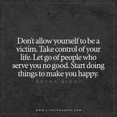 Quotes about Happiness : Don't allow yourself to be a victim. Take control of your life. Let go of pe