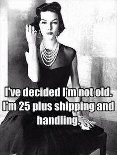 Ive decided I'm not old. I'm 25 plus shopping and handling.